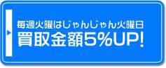 毎週火曜はじゃんじゃん火曜日 買取金額5%UP!